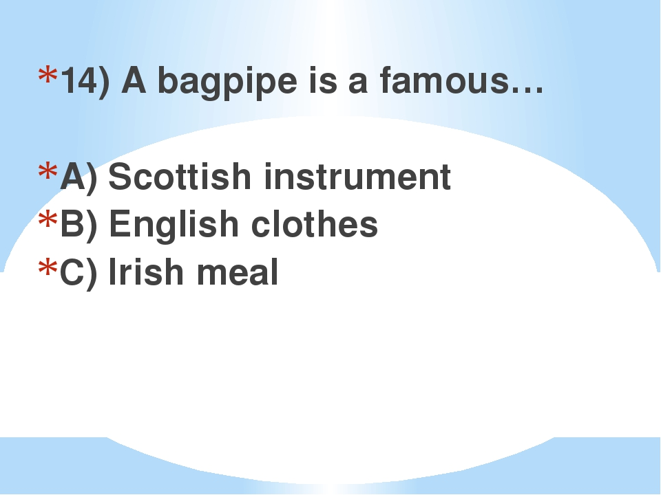 14) A bagpipe is a famous… A) Scottish instrument B) English clothes C) Irish...