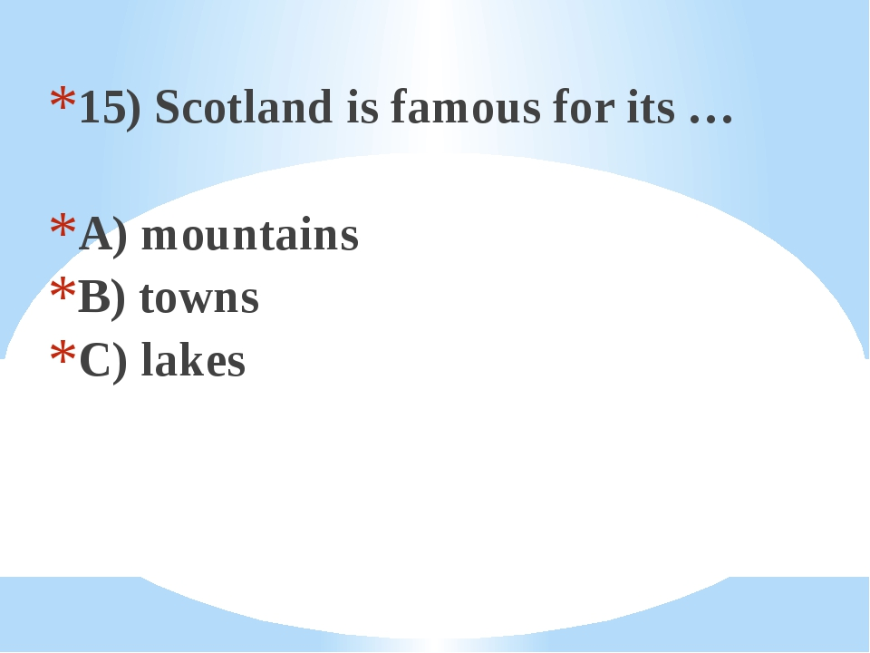 15) Scotland is famous for its … A) mountains B) towns C) lakes