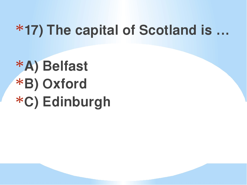 17) The capital of Scotland is … A) Belfast B) Oxford C) Edinburgh
