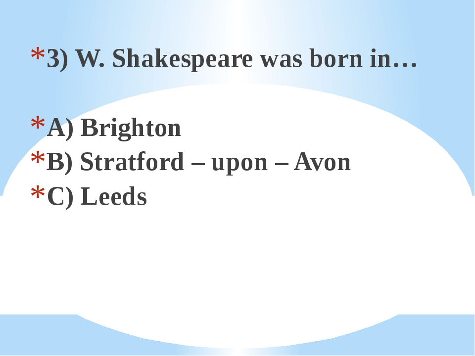 3) W. Shakespeare was born in… A) Brighton B) Stratford – upon – Avon C) Leeds