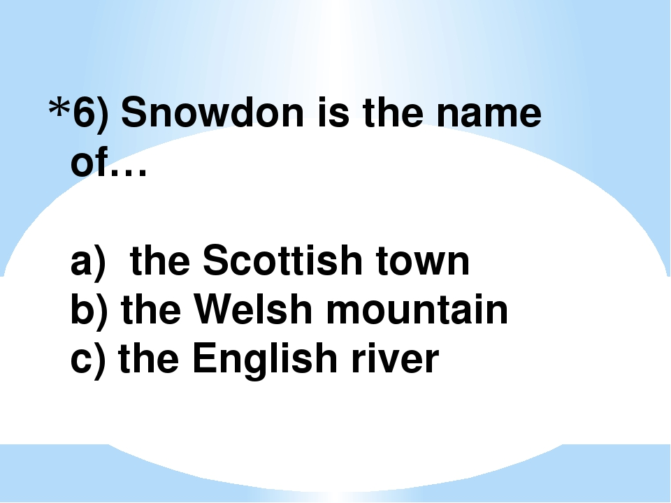6) Snowdon is the name of… a) the Scottish town b) the Welsh mountain c) the...