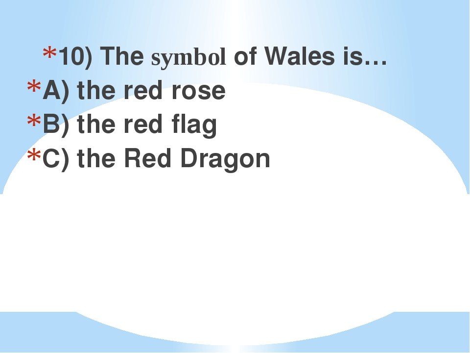 10) The symbol of Wales is… A) the red rose B) the red flag C) the Red Dragon