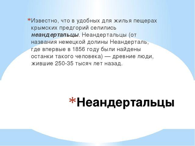 Неандертальцы Известно, что в удобных для жилья пещерах крымских предгорий се...
