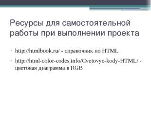 Ресурсы для самостоятельной работы при выполнении проекта http://htmlbook.ru/