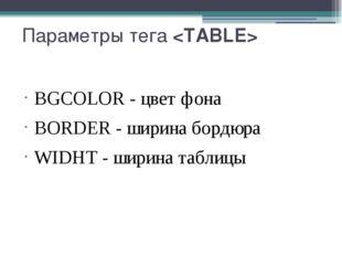 Параметры тега BGCOLOR- цвет фона BORDER- ширина бордюра WIDHT- ширина та