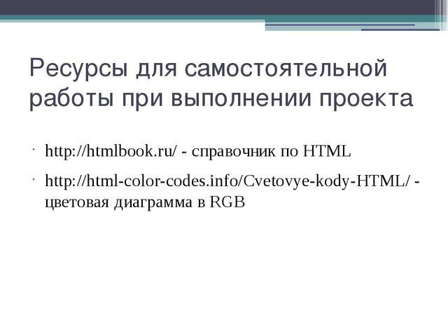 Ресурсы для самостоятельной работы при выполнении проекта http://htmlbook.ru/...