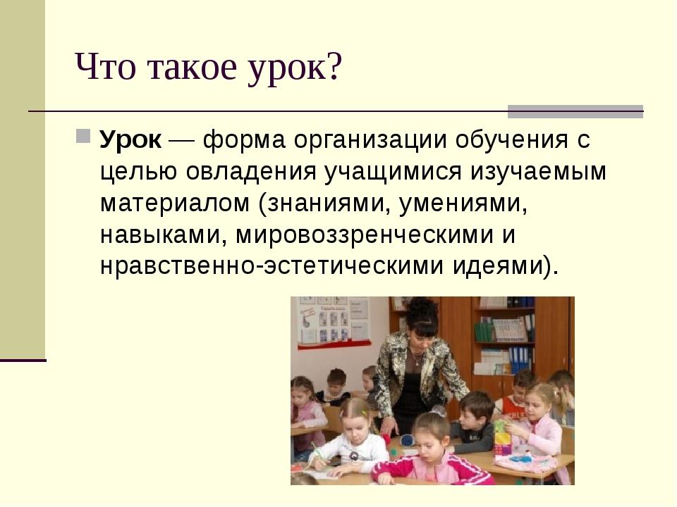 Что такое урок? Урок — форма организации обучения с целью овладения учащимися...