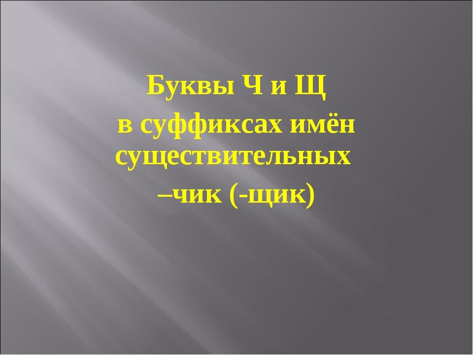 Буквы Ч и Щ в суффиксах имён существительных –чик (-щик)