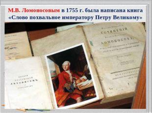 М.В.Ломоносовым в1755г. была написана книга «Слово похвальное императору П