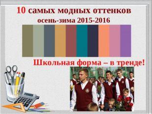 10 самых модных оттенков осень-зима 2015-2016 Школьная форма – в тренде!