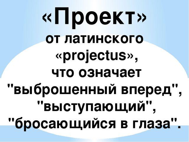 """«Проект» от латинского «projectus», что означает """"выброшенный вперед"""", """"высту..."""