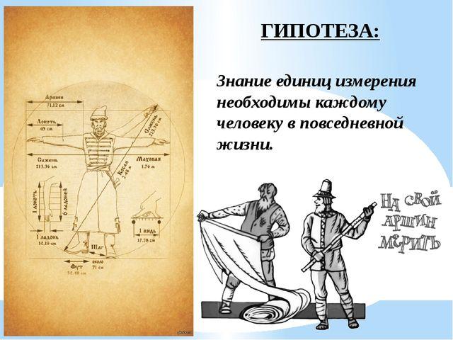 ГИПОТЕЗА: Знание единиц измерения необходимы каждому человеку в повседневной...