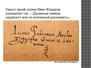 Смысл своей жизни Иван Федоров определил так : «Духовные семена надлежит мне