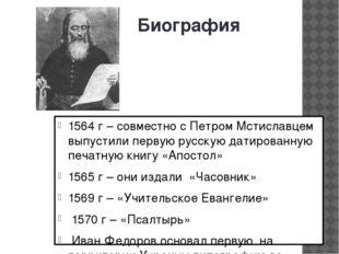 Биография 1564 г – совместно с Петром Мстиславцем выпустили первую русскую да