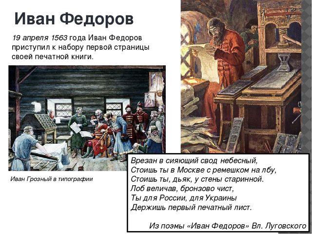Иван Федоров 19 апреля 1563 года Иван Федоров приступил к набору первой стран...