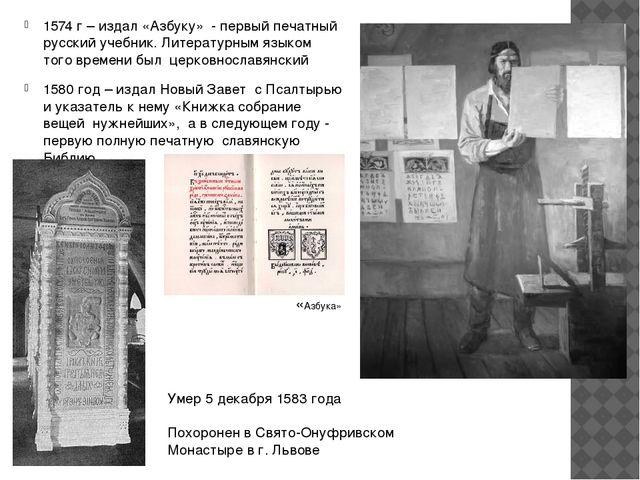 1574 г – издал «Азбуку» - первый печатный русский учебник. Литературным языко...
