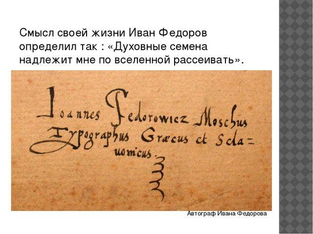 Смысл своей жизни Иван Федоров определил так : «Духовные семена надлежит мне...