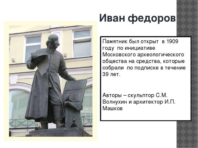 Иван федоров Памятник был открыт в 1909 году по инициативе Московского археол...