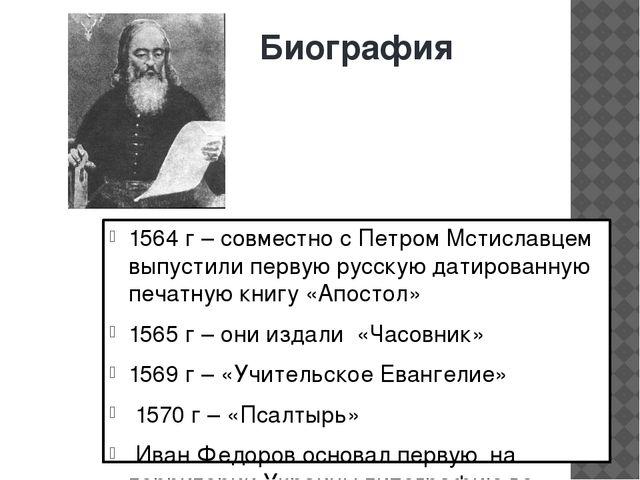 Биография 1564 г – совместно с Петром Мстиславцем выпустили первую русскую да...