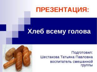 Хлеб всему голова Подготовил: Шестакова Татьяна Павловна воспитатель смешанно