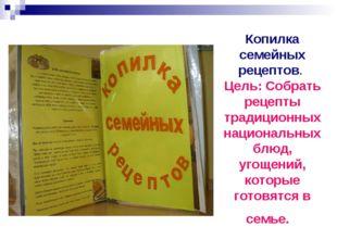 Копилка семейных рецептов. Цель: Собрать рецепты традиционных национальных бл