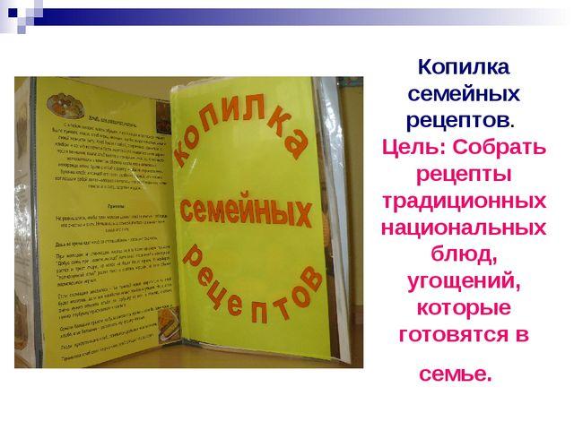 Копилка семейных рецептов. Цель: Собрать рецепты традиционных национальных бл...