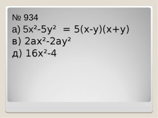 № 934 а) 5х²-5у² = 5(х-у)(х+у) в) 2ах²-2ау² д) 16х²-4