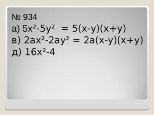 № 934 а) 5х²-5у² = 5(х-у)(х+у) в) 2ах²-2ау² = 2а(х-у)(х+у) д) 16х²-4