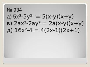 № 934 а) 5х²-5у² = 5(х-у)(х+у) в) 2ах²-2ау² = 2а(х-у)(х+у) д) 16х²-4 = 4(2х-