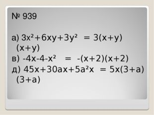№ 939 а) 3х²+6ху+3у² = 3(х+у)(х+у) в) -4х-4-х² = -(х+2)(х+2) д) 45х+30ах+5а²