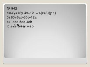 № 942 а)4ху+12у-4х+12 = 4(х+3)(у-1) б) 60+6аb-30b-12а в) –аbс-5ас-4аb г) а+а