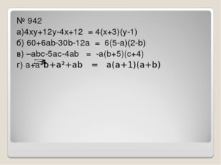 № 942 а)4ху+12у-4х+12 = 4(х+3)(у-1) б) 60+6аb-30b-12а = 6(5-а)(2-b) в) –аbс-