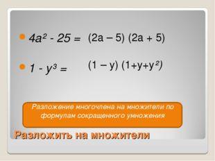 Разложить на множители 4a² - 25 = 1 - y³ = (2a – 5) (2a + 5) (1 – y) (1+y+y²)