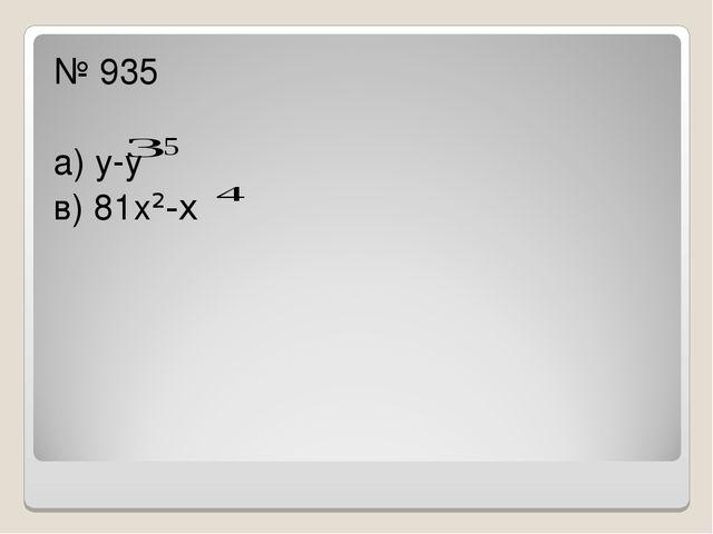 № 935 а) у-у в) 81х²-х