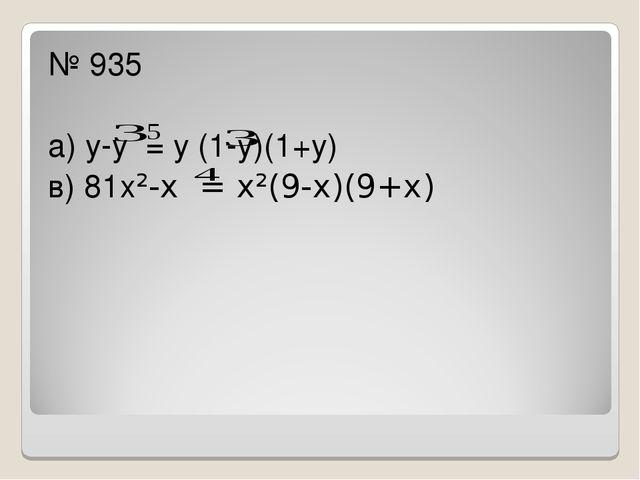 № 935 а) у-у = у (1-у)(1+у) в) 81х²-х = х²(9-х)(9+х)