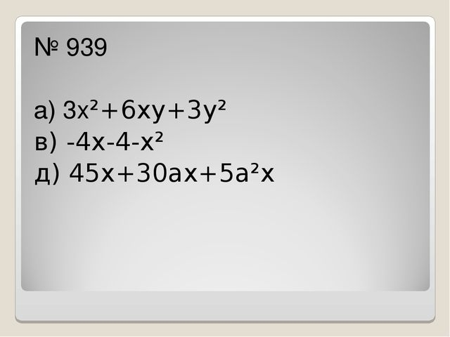 № 939 а) 3х²+6ху+3у² в) -4х-4-х² д) 45х+30ах+5а²х
