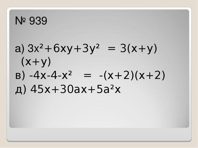 № 939 а) 3х²+6ху+3у² = 3(х+у)(х+у) в) -4х-4-х² = -(х+2)(х+2) д) 45х+30ах+5а²х