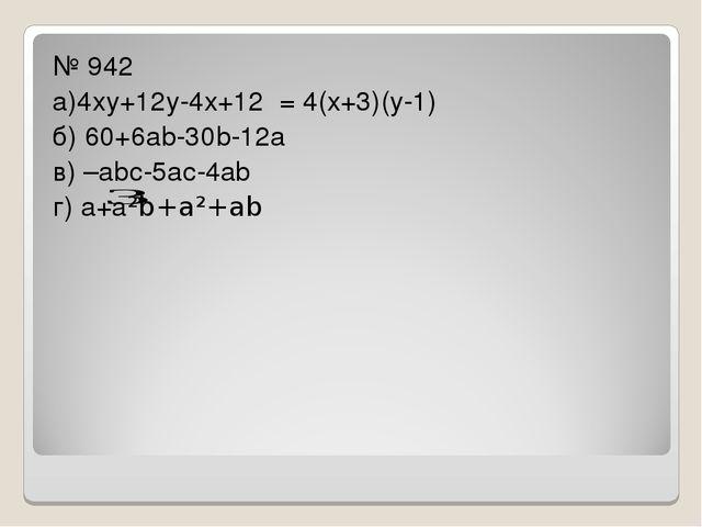 № 942 а)4ху+12у-4х+12 = 4(х+3)(у-1) б) 60+6аb-30b-12а в) –аbс-5ас-4аb г) а+а...