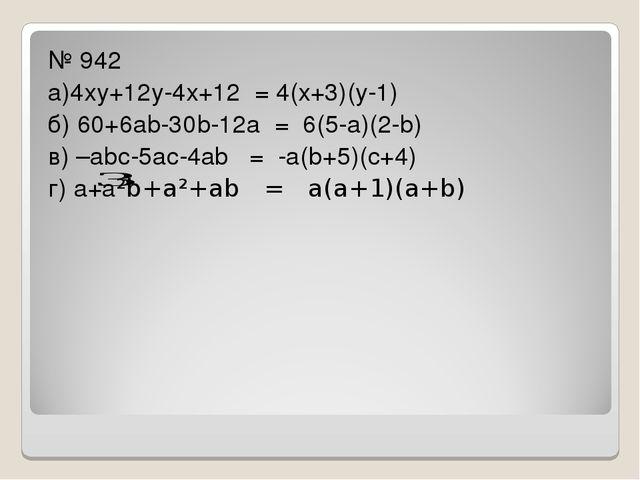 № 942 а)4ху+12у-4х+12 = 4(х+3)(у-1) б) 60+6аb-30b-12а = 6(5-а)(2-b) в) –аbс-...