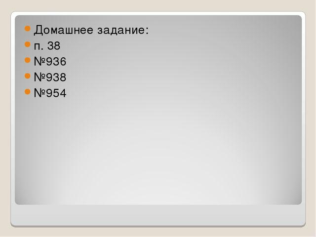 Домашнее задание: п. 38 №936 №938 №954