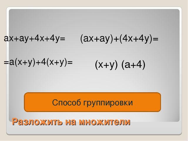 Разложить на множители ax+ay+4x+4y= =a(x+y)+4(x+y)= (ax+ay)+(4x+4y)= (x+y) (a...