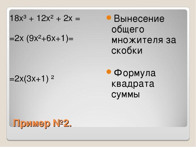 Пример №2. 18x³ + 12x² + 2x = =2x (9x²+6x+1)= =2x(3x+1) ² Вынесение общего мн...