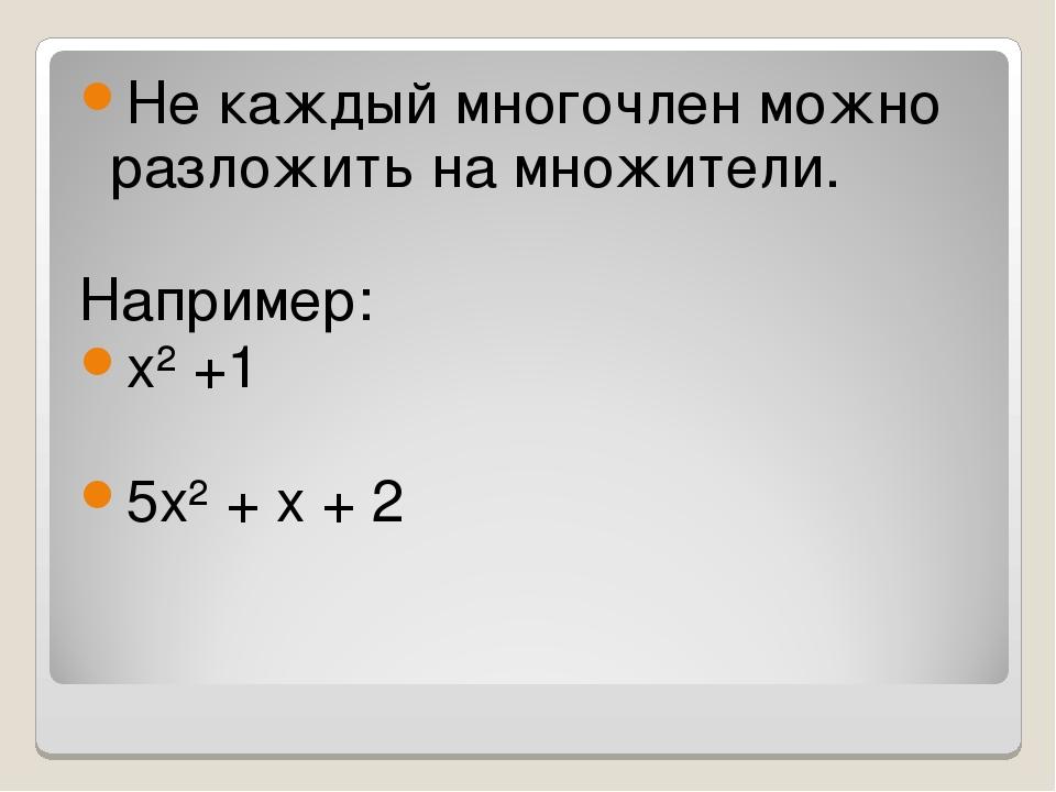 Не каждый многочлен можно разложить на множители. Например: х² +1 5х² + х + 2