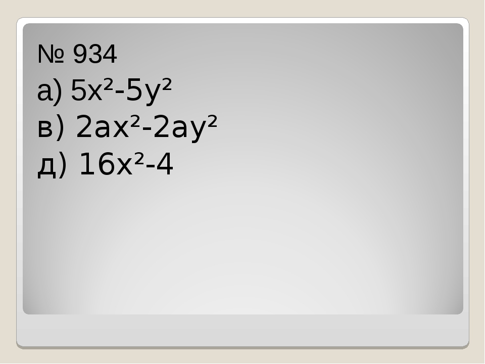 № 934 а) 5х²-5у² в) 2ах²-2ау² д) 16х²-4