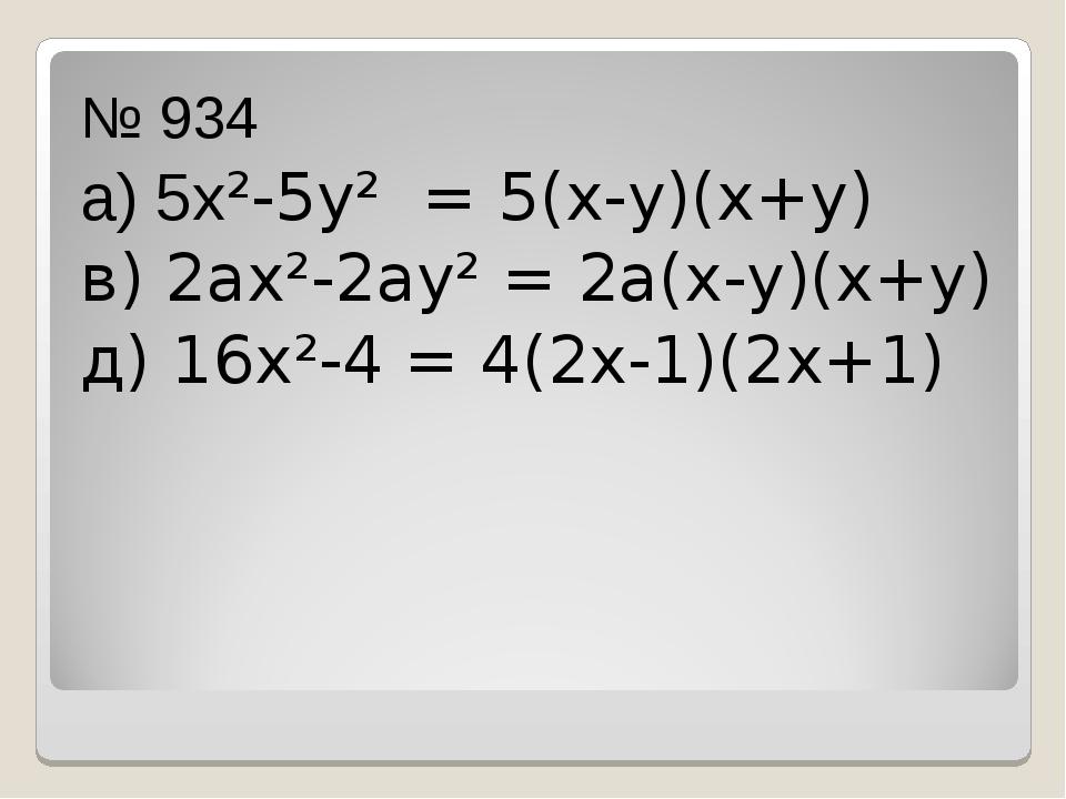 № 934 а) 5х²-5у² = 5(х-у)(х+у) в) 2ах²-2ау² = 2а(х-у)(х+у) д) 16х²-4 = 4(2х-...