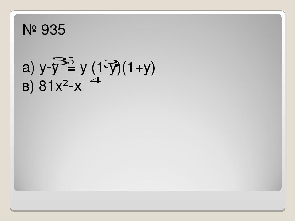 № 935 а) у-у = у (1-у)(1+у) в) 81х²-х