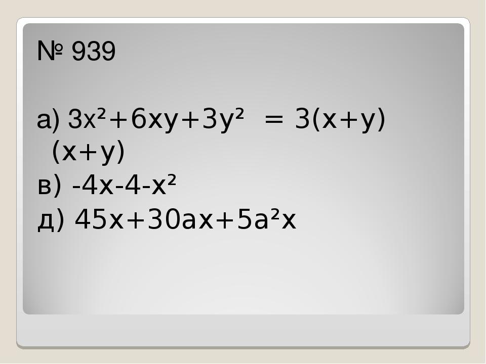 № 939 а) 3х²+6ху+3у² = 3(х+у)(х+у) в) -4х-4-х² д) 45х+30ах+5а²х