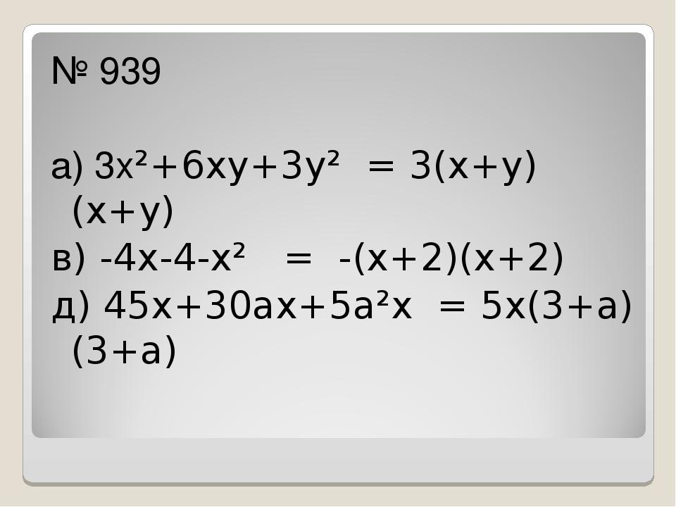 № 939 а) 3х²+6ху+3у² = 3(х+у)(х+у) в) -4х-4-х² = -(х+2)(х+2) д) 45х+30ах+5а²...