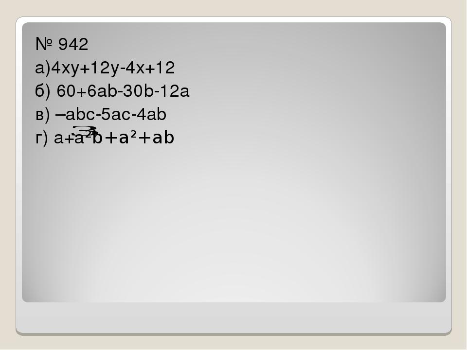 № 942 а)4ху+12у-4х+12 б) 60+6аb-30b-12а в) –аbс-5ас-4аb г) а+а²b+а²+аb