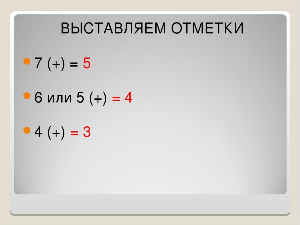 ВЫСТАВЛЯЕМ ОТМЕТКИ 7 (+) = 5 6 или 5 (+) = 4 4 (+) = 3